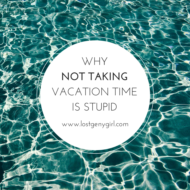 Why NOT Taking Vacation Time Is Stupid