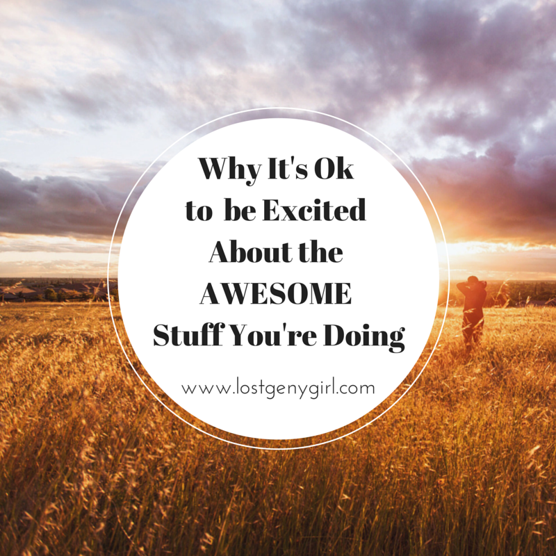 Why It's Okay To Be Excited About the Awesome Stuff You're Doing