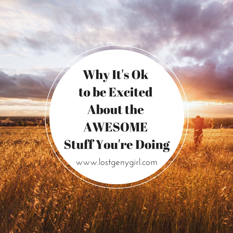 Why It's Ok to be Excited About the Awesome Stuff You're Doing